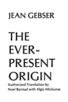 The Ever-Present Origin: Part One, Foundations of the Aperspectival World, Part Two, Manifestations the Aperspectival World (Englis Series, No 1)