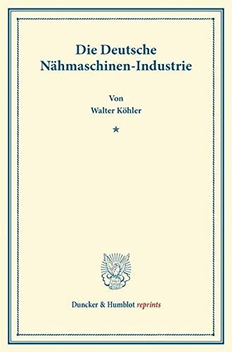 Die Deutsche Nähmaschinen-Industrie. (Duncker & Humblot reprints)