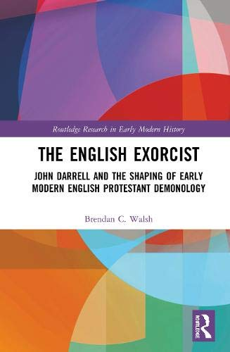 The English Exorcist: John Darrell and the Shaping of Early Modern English Protestant Demonology