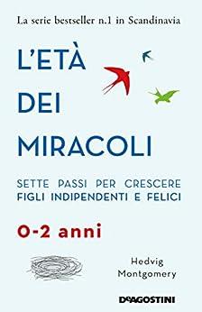 L'età dei miracoli: Sette passi per crescere figli indipendenti e felici (0-2 anni) di [Hedvig Montgomery, Monica Manzella]