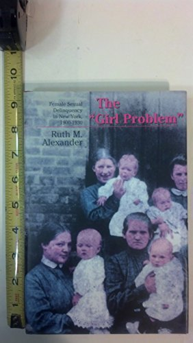 The Girl Problem: Female Sexual Delinquency in New York, 1900-1930 by Ruth M. Alexander (1995-06-03)