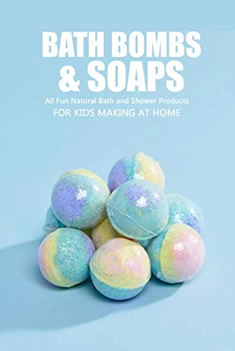 Bath Bombs & Soaps: All Fun Natural Bath and Shower Products for Kids Making at Home: DIY Homemade Soap