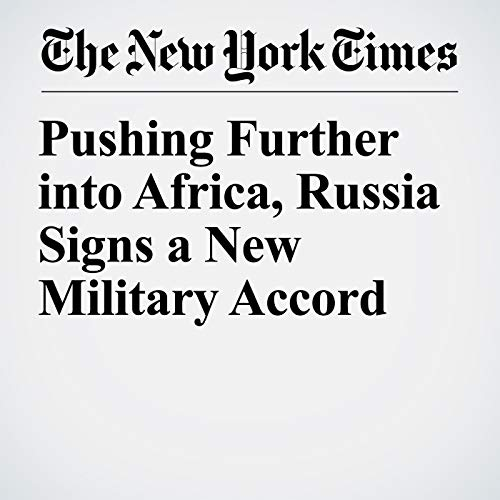 Pushing Further into Africa, Russia Signs a New Military Accord copertina