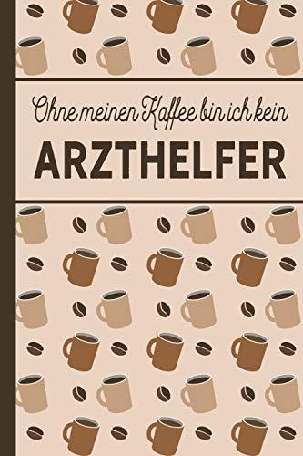 Ohne meinen Kaffee bin ich kein Arzthelfer: blanko A5 Notizbuch liniert mit über 100 Seiten Geschenkidee - Kaffee-Softcover für Arzthelfer und Arzthelferinnen, die viel Kaffee brauchen