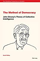 The Method of Democracy: John Dewey's Theory of Collective Intelligence (New Disciplinary Perspectives on Education)