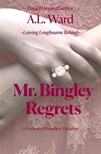 Mr. Bingley Regrets: A Pride and Prejudice Variation (Leaving Longbourne Behind Book 2) by [A.L. Ward, Jane Austen]