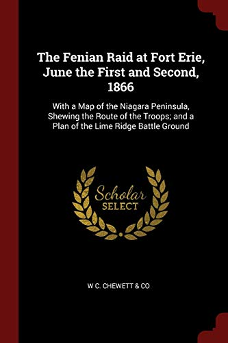 The Fenian Raid at Fort Erie, June the First and Second, 1866: With a Map of the Niagara Peninsula, Shewing the Route of the Troops; and a Plan of the Lime Ridge Battle Ground