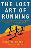 Lost Art of Running, The: A Journey to Rediscover the Forgotten Essence of Human Movement
