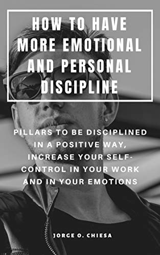 HOW TO HAVE MORE EMOTIONAL AND PERSONAL DISCIPLINE : PILLARS TO BE DISCIPLINED IN A POSITIVE WAY, INCREASE YOUR SELF-CONTROL IN YOUR WORK AND IN YOUR EMOTIONS (English Edition)