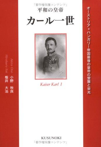 平和の皇帝カール一世―オーストリア=ハンガリー帝国最後の皇帝の受難と栄光