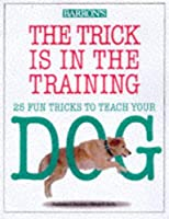The Trick Is in the Training: 25 Fun Tricks to Teach Your Dog