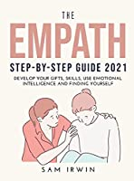 The Empath Step-Bystep Guide 2021: Develop Your Gifts, Skills, Use Emotional Intelligence and Finding Yourself