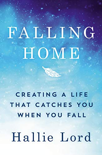 Falling Home: Creating a Life That Catches You When You Fall by [Hallie Lord]