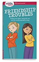 Friendship Troubles: Dealing With Fights, Being Left Out, and the Whole Popularity Thing (American Girl: a Smart Girl's Guide)