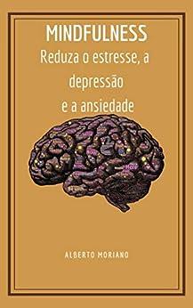 MINDFULNESS: Reduza o estresse, a depressão e a ansiedade (AUTO-AJUDA E DESENVOLVIMENTO PESSOAL Livro 7) por [Alberto Moriano   Uceda]
