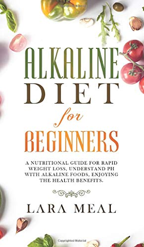 Alkaline diet for beginners: A Nutritional Guide for Rapid Weight Loss, Understanding PH with Alkaline Foods, and Enjoying the Health Benefits