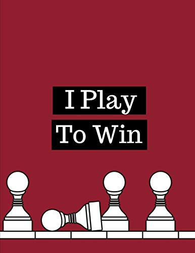 I Play To Win: Chess Moves Score Book: Makes A Great Gift For Any Chess Players Notation Book For Standard Tournaments, Opponent Clock Time Outs, Wild, Armageddon, Bughouse, Blitz or Lightening Games.