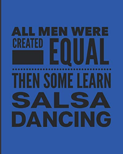 All Men Were Created Equal Then Some Learn Salsa Dancing: Journal For Latin Man Guy Dancer - Best Fun Gift For Dance Instructor, Teacher, Student - Blue Cover 8
