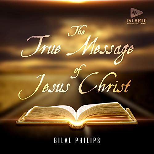 The True Message of Jesus Christ Audiobook By Abu Ameenah Bilal Philips cover art
