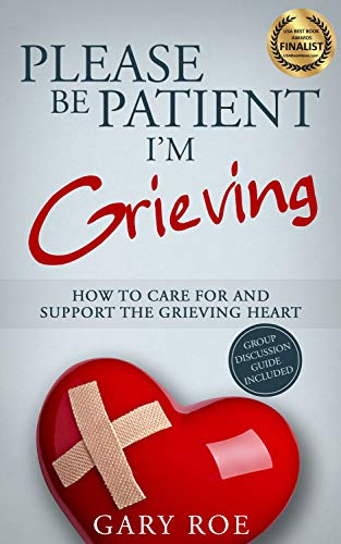 Please Be Patient, I'm Grieving: How to Care For and Support the Grieving Heart (Good Grief Series Book 3) by [Gary Roe]