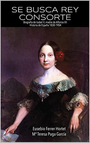 SE BUSCA REY CONSORTE. Isabel II: La historia de España de 1830 a 1904 (Biografías Históricas: la Historia de España de 1830 a 1941 nº 1)