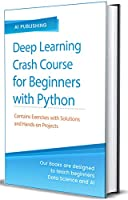 Deep Learning Crash Course for Beginners with Python: Theory and Applications step-by-step using TensorFlow 2.0-Contains a lot of Exercises and Hands-on projects Front Cover