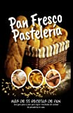 Pan Fresco Pastelería Más de 55 recetas de pan: Una guía paso a paso para lograr resultados de calidad de panadería en casa