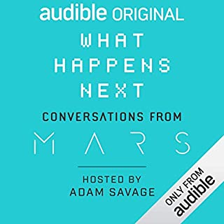 What Happens Next? Conversations from MARS                   By:                                                                                                                                 Adam Savage                               Narrated by:                                                                                                                                 Adam Savage                      Length: 2 hrs and 50 mins     413 ratings     Overall 4.5