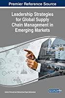 Leadership Strategies for Global Supply Chain Management in Emerging Markets (Advances in Logistics, Operations, and Management Science)