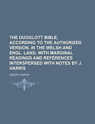 The Duoglott Bible, According to the Authorized Version, in the Welsh and Engl. Lang. with Marginal Readings and References Interspersed with Notes by J. Harris