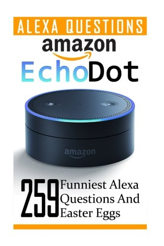 Amazon Echo Dot: 259 Funniest Alexa Questions And Easter Eggs: (2nd Generation, Amazon Echo, Dot, Echo Dot, Amazon Echo User Manual, Echo Dot ebook, Amazon Dot)