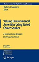 Valuing Environmental Amenities Using Stated Choice Studies: A Common Sense Approach to Theory and Practice (The Economics of Non-Market Goods and Resources, 8)