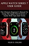 APPLE WATCH SERIES 7 USER GUIDE: the ultimate beginner's manual to using the latest apple watch series 7 easily with tips and tricks (English Edition)