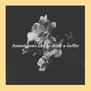 Sometimes I Like to Drink a Coffee