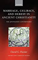 Marriage, Celibacy, and Heresy in Ancient Christianity: The Jovinianist Controversy (Oxford Early Christian Studies)
