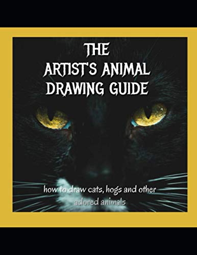 The Artist's Animal Drawing Guide: How To Drag Cats, Hogs And Other Adored Animals