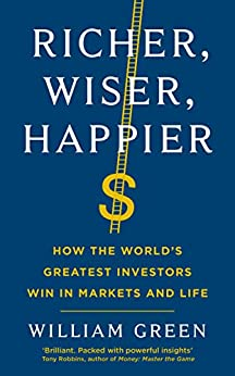 Richer, Wiser, Happier: How the World's Greatest Investors Win in Markets and Life (English Edition) par [William Green]
