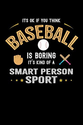 It's Ok If You Think Baseball Is Boring It's Kind Of A Smart Person Sport: 100 page 6 x 9 Blank lined journal for sport lovers perfect Gift to jot down his ideas and notes
