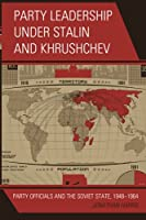 Party Leadership under Stalin and Khrushchev: Party Officials and the Soviet State, 1948-1964