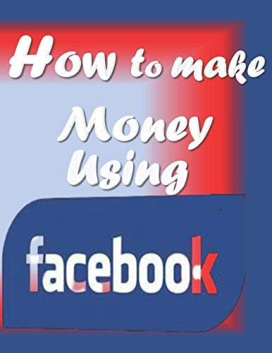 How to make money using Facebook: 14 unique routes through which you can acquire money using Facebook