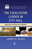 The Facilitative Leader in City Hall: Reexamining the Scope and Contributions (ASPA Series in Public Administration and Public Policy)