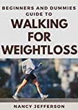 Beginners And Dummies Guide To Walking For Weightloss : The Nitty-Gritty To Walking For Weightloss