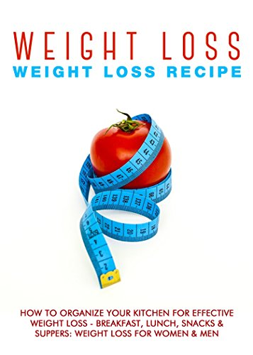 Weight Loss: Weight Loss Recipes: How To Organize Your Kitchen For Effective Weight Loss - Breakfast, Lunch, Snacks & Suppers: Weight Loss For Women & ... Loss For Women Book 4) (English Edition)