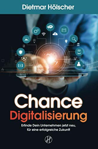 Chance Digitalisierung: Erfinde Dein Unternehmen jetzt neu, für eine erfolgreiche Zukunft: Eine Anleitung für Geschäftsführer, Innovationsmanager, Produktmanager und Product Owner