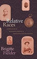 Relative Races: Genealogies of Interracial Kinship in Nineteenth-century America