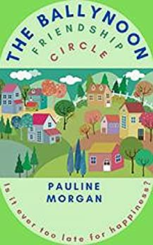 The Ballynoon Friendship Circle : A cosy and charming story about , new beginnings, second chances and learning to lay the ghosts of your past to rest by [Pauline Morgan ]