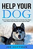 Help Your Dog -The Complete Guide on How to Care for Your Dog's Eyes, Detect Eye Diseases Early and Act Right: Learn in This Dog Eye Health Book About 10 Natural Foods to Keep Your Dog's Vision Sharp