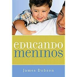 Educando Meninos. Como Vencer O Desafio De Criar A Nova Geração De Homens (Em Portuguese do Brasil)