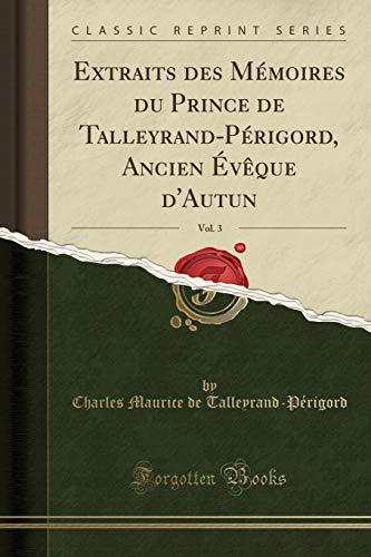 Extraits des Mémoires du Prince de Talleyrand-Périgord, Ancien Évêque d'Autun, Vol. 3 (Classic Reprint)