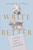 Write Better: A Lifelong Editor on Craft, Art, and Spirituality
